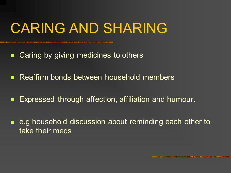 CARING AND SHARING Caring by giving medicines to others Reaffirm bonds between household members Expressed through affection, affiliation and humour.