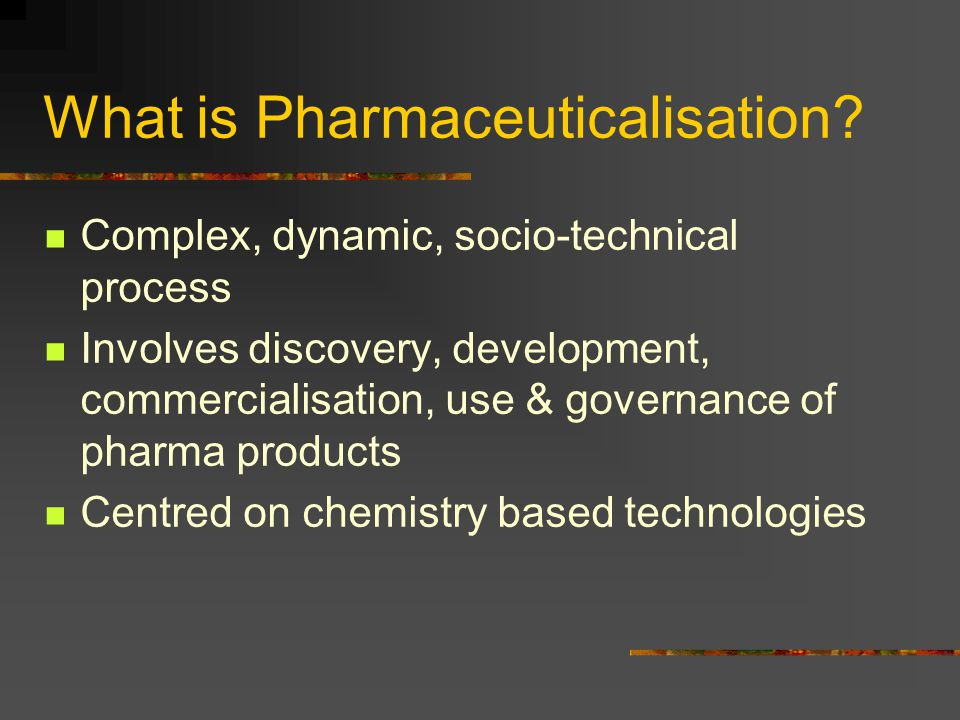 What is Pharmaceuticalisation? Complex, dynamic, socio-technical process Involves discovery, development, commercialisation, use & governance of pharm