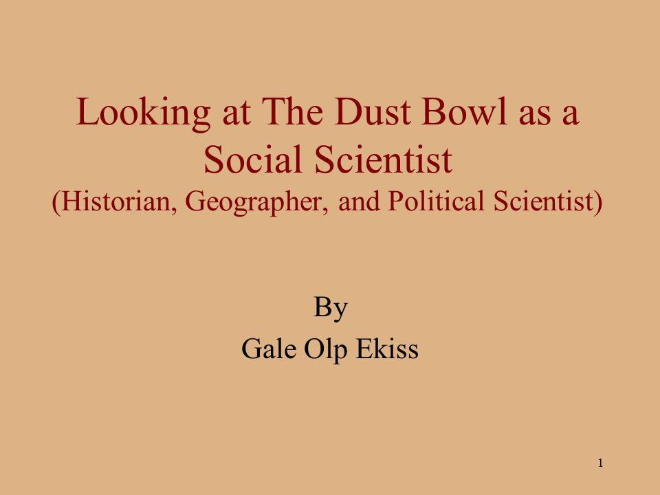 1 Looking at The Dust Bowl as a Social Scientist (Historian, Geographer, and Political Scientist) By Gale Olp Ekiss
