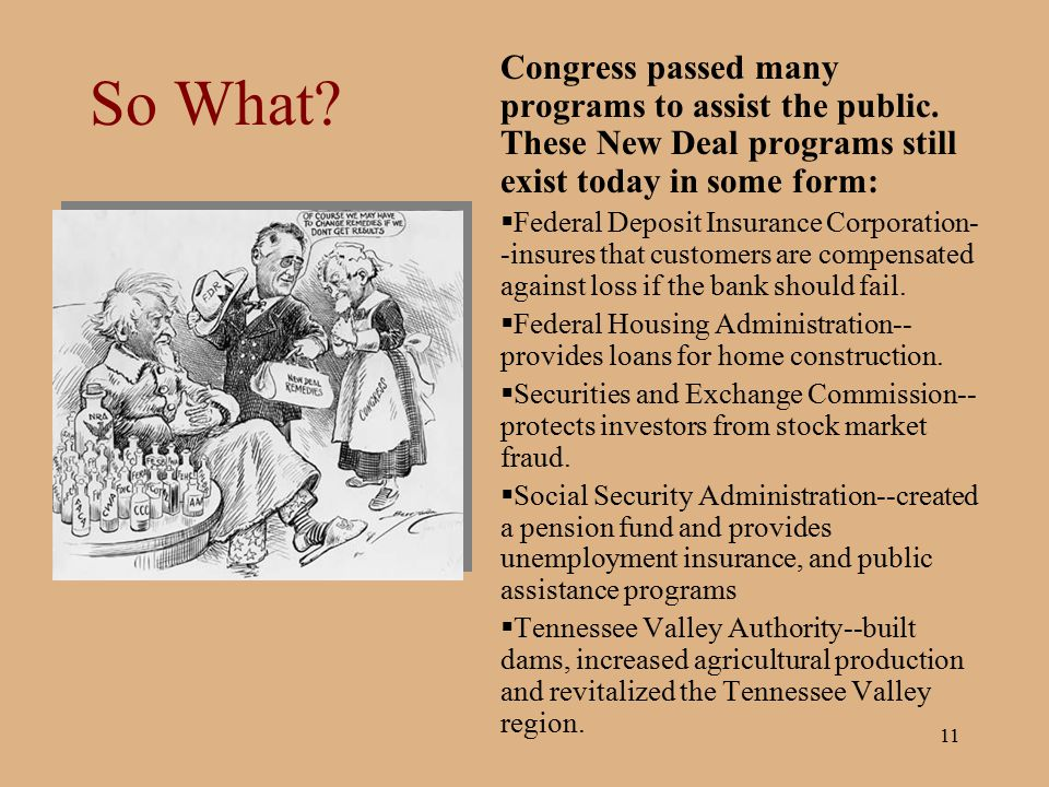11 So What? Congress passed many programs to assist the public. These New Deal programs still exist today in some form:  Federal Deposit Insurance Co