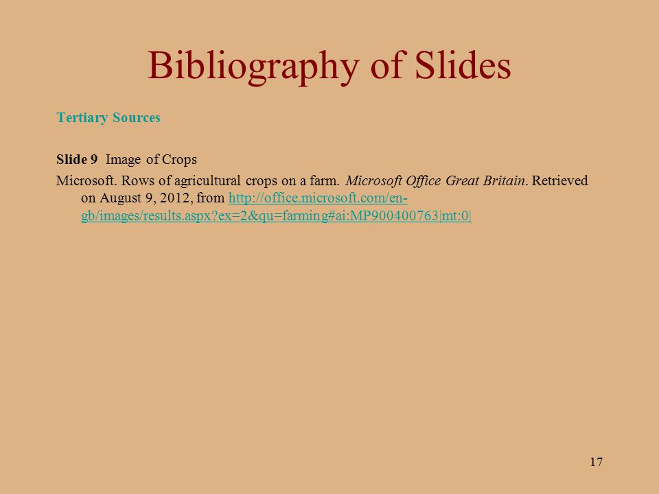 17 Bibliography of Slides Tertiary Sources Slide 9 Image of Crops Microsoft. Rows of agricultural crops on a farm. Microsoft Office Great Britain. Ret