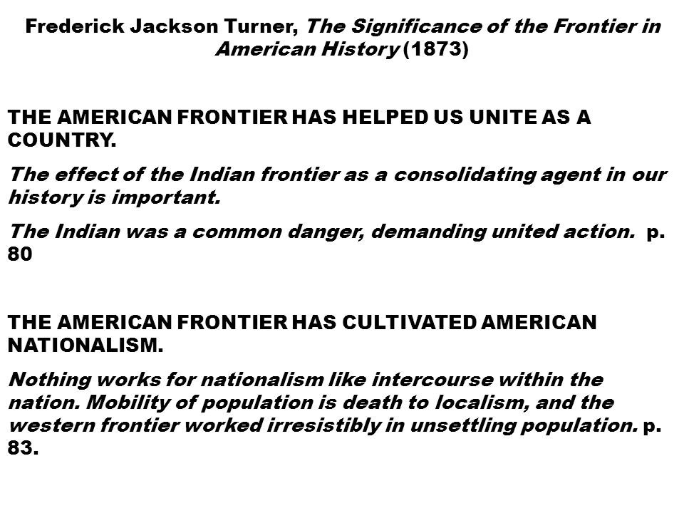 Frederick Jackson Turner, The Significance of the Frontier in American History (1873) THE AMERICAN FRONTIER HAS HELPED US UNITE AS A COUNTRY.