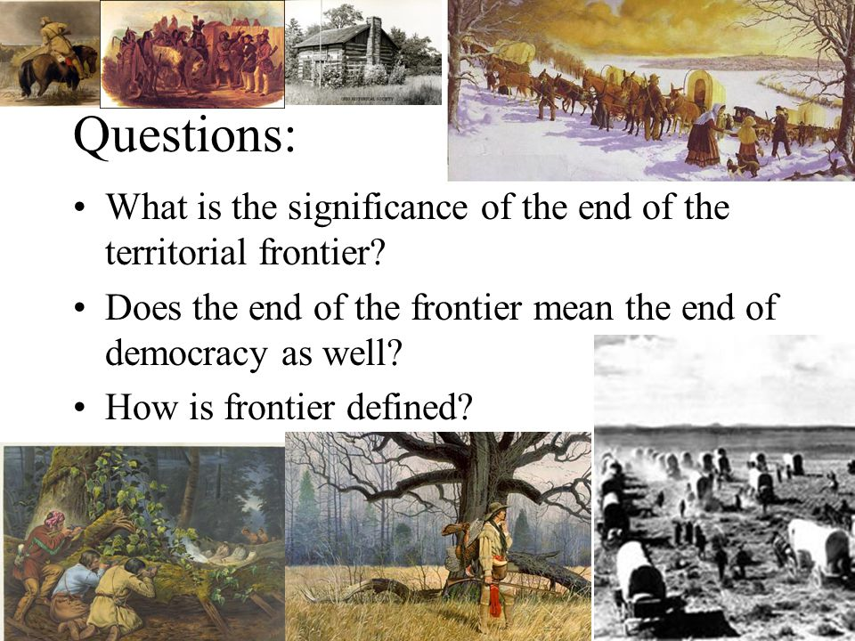 Questions: What is the significance of the end of the territorial frontier.