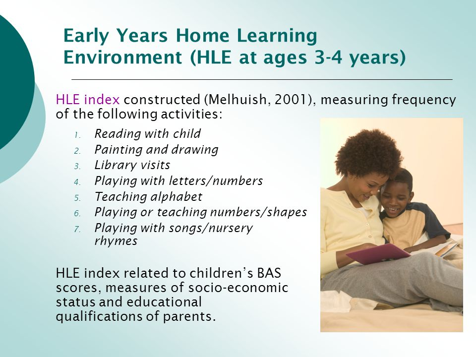 Early Years Home Learning Environment (HLE at ages 3-4 years) HLE index constructed (Melhuish, 2001), measuring frequency of the following activities: 1.