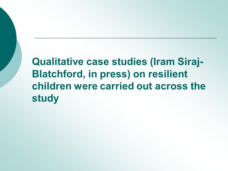Qualitative case studies (Iram Siraj- Blatchford, in press) on resilient children were carried out across the study