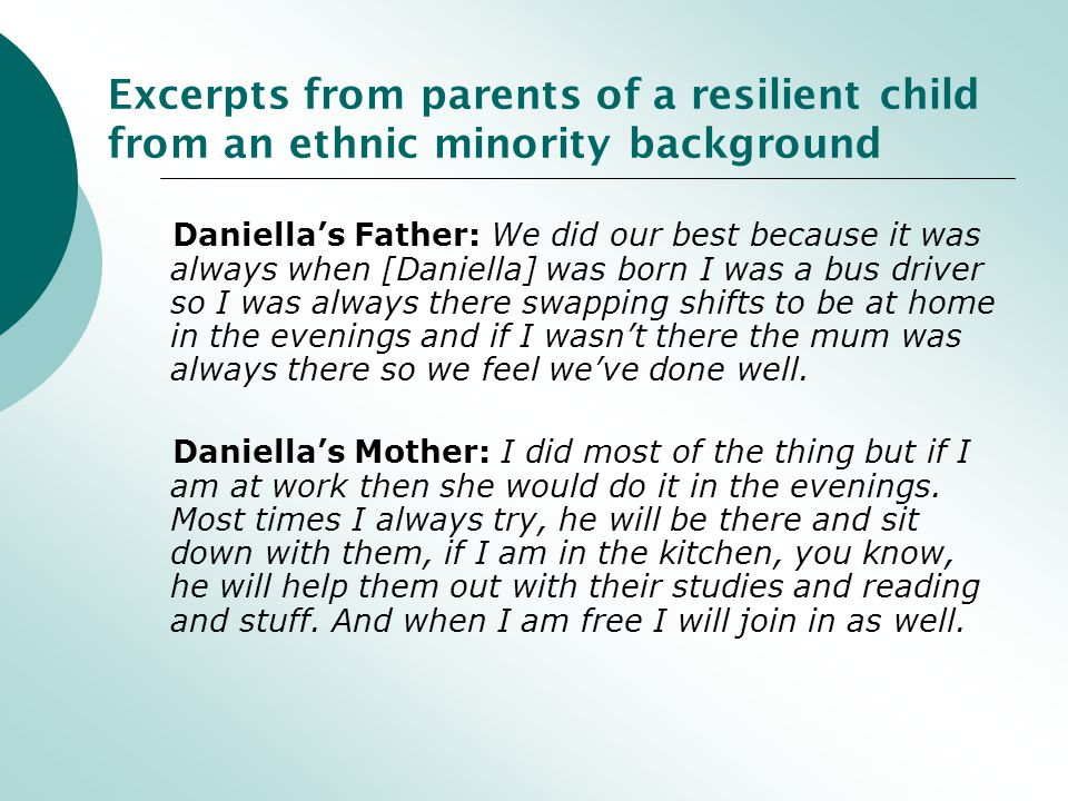 Excerpts from parents of a resilient child from an ethnic minority background Daniella's Father: We did our best because it was always when [Daniella] was born I was a bus driver so I was always there swapping shifts to be at home in the evenings and if I wasn't there the mum was always there so we feel we've done well.