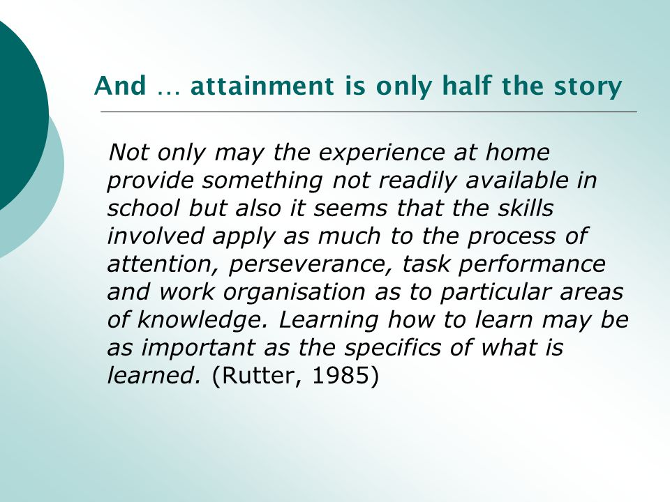 And … attainment is only half the story Not only may the experience at home provide something not readily available in school but also it seems that the skills involved apply as much to the process of attention, perseverance, task performance and work organisation as to particular areas of knowledge.
