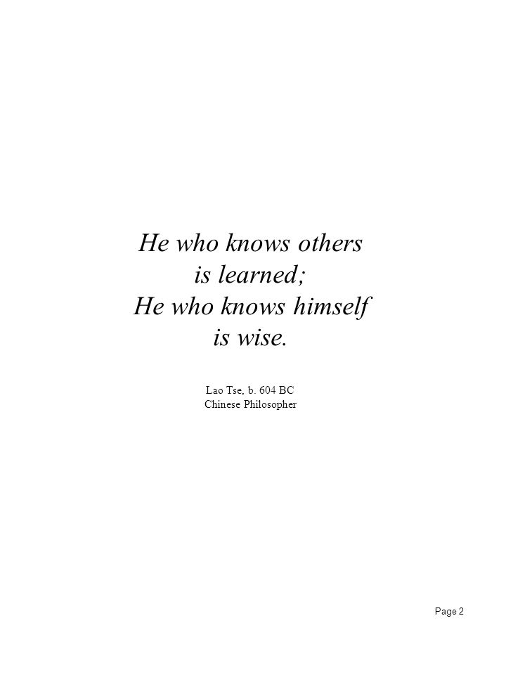 Page 2 He who knows others is learned; He who knows himself is wise. Lao Tse, b. 604 BC Chinese Philosopher