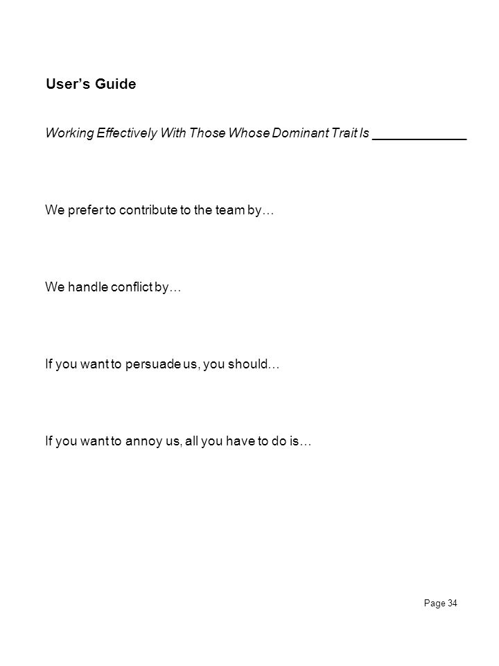 Page 34 User's Guide Working Effectively With Those Whose Dominant Trait Is _____________ We prefer to contribute to the team by… We handle conflict b
