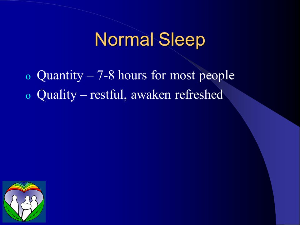 Normal Sleep o Quantity – 7-8 hours for most people o Quality – restful, awaken refreshed