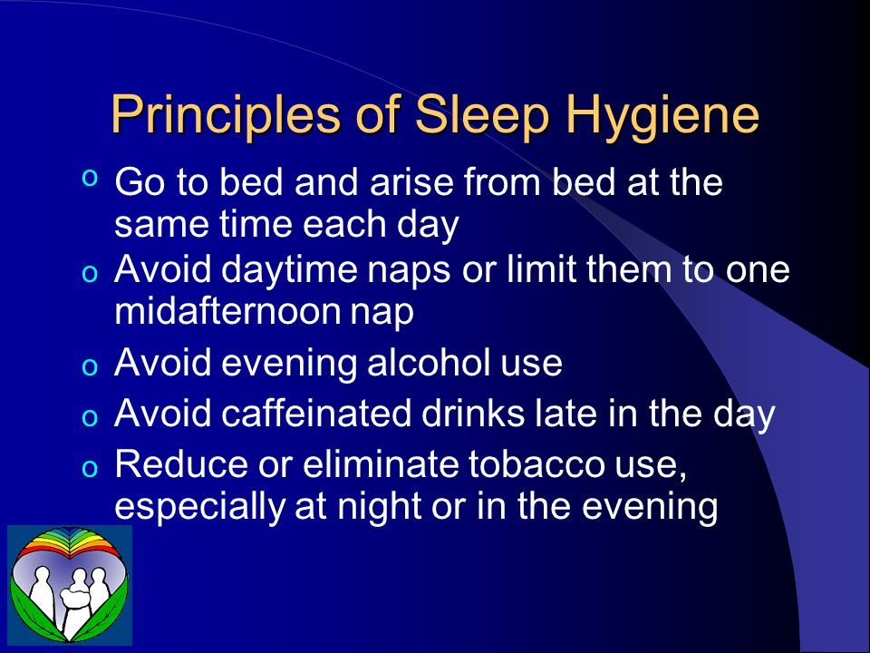 Principles of Sleep Hygiene oGo to bed and arise from bed at the same time each day o Avoid daytime naps or limit them to one midafternoon nap o Avoid evening alcohol use o Avoid caffeinated drinks late in the day o Reduce or eliminate tobacco use, especially at night or in the evening