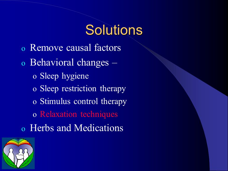 Solutions o Remove causal factors o Behavioral changes – o Sleep hygiene o Sleep restriction therapy o Stimulus control therapy o Relaxation techniques o Herbs and Medications