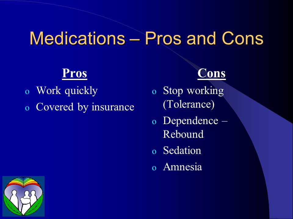Medications – Pros and Cons Pros o Work quickly o Covered by insurance Cons o Stop working (Tolerance) o Dependence – Rebound o Sedation o Amnesia