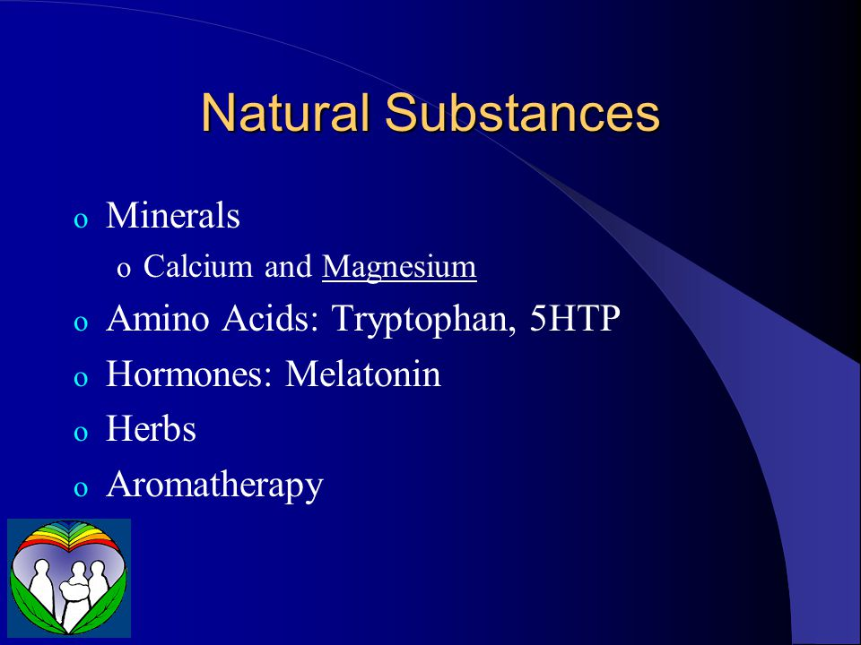 Natural Substances o Minerals o Calcium and Magnesium o Amino Acids: Tryptophan, 5HTP o Hormones: Melatonin o Herbs o Aromatherapy