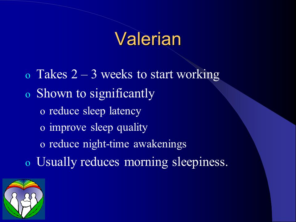Valerian o Takes 2 – 3 weeks to start working o Shown to significantly o reduce sleep latency o improve sleep quality o reduce night-time awakenings o Usually reduces morning sleepiness.