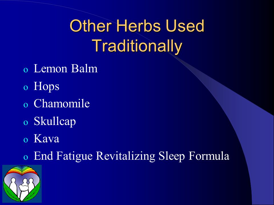 Other Herbs Used Traditionally o Lemon Balm o Hops o Chamomile o Skullcap o Kava o End Fatigue Revitalizing Sleep Formula
