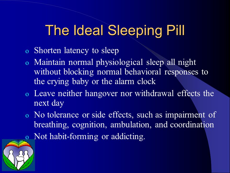 The Ideal Sleeping Pill o Shorten latency to sleep o Maintain normal physiological sleep all night without blocking normal behavioral responses to the crying baby or the alarm clock o Leave neither hangover nor withdrawal effects the next day o No tolerance or side effects, such as impairment of breathing, cognition, ambulation, and coordination o Not habit-forming or addicting.