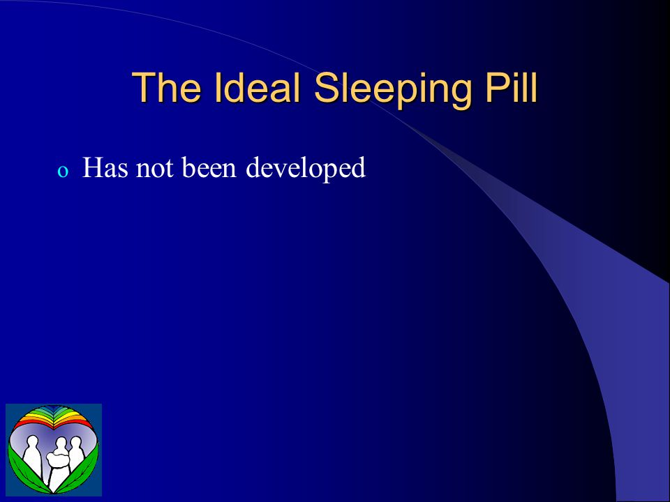 The Ideal Sleeping Pill o Has not been developed