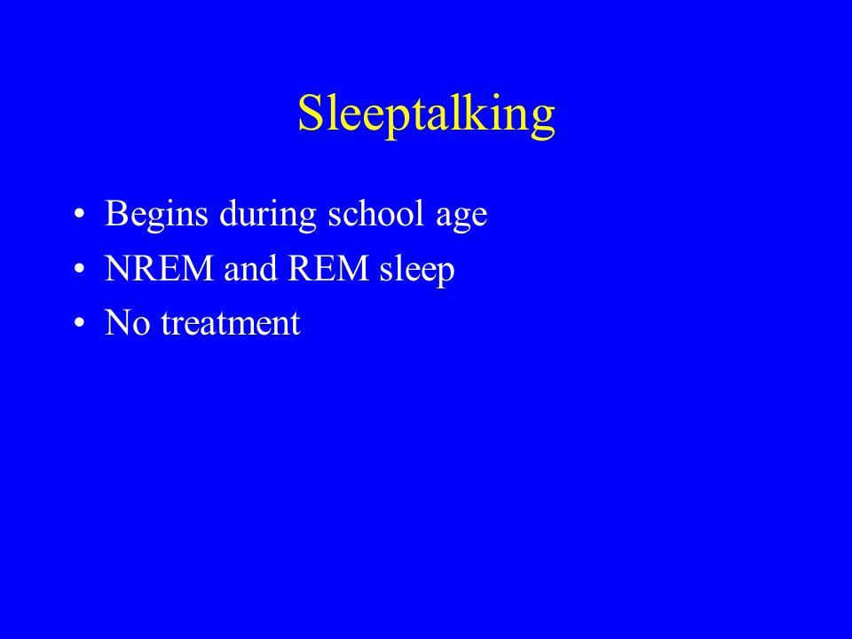 Sleeptalking Begins during school age NREM and REM sleep No treatment