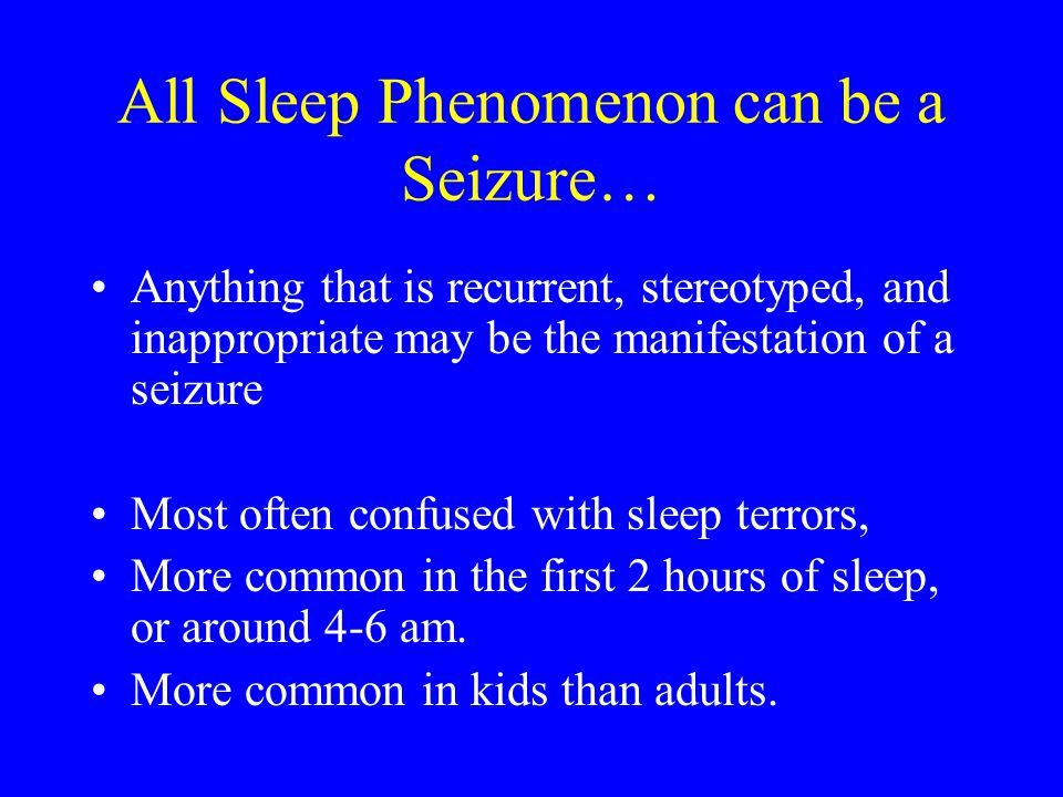 All Sleep Phenomenon can be a Seizure… Anything that is recurrent, stereotyped, and inappropriate may be the manifestation of a seizure Most often con