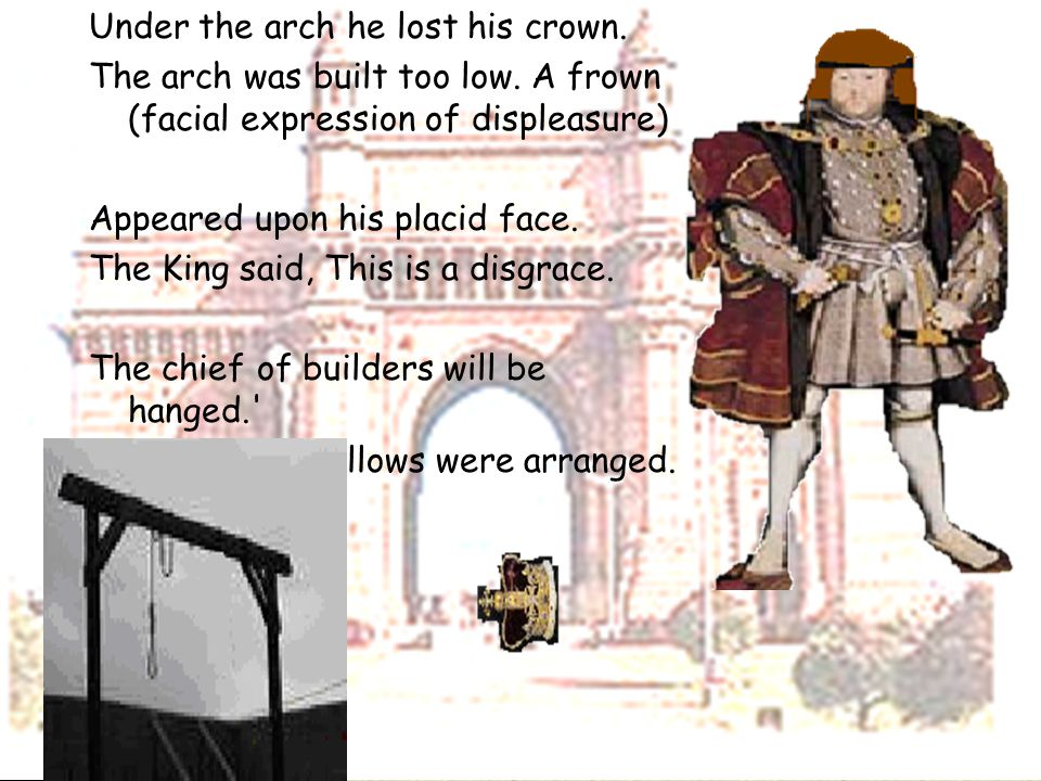 Under the arch he lost his crown. The arch was built too low. A frown (facial expression of displeasure) Appeared upon his placid face. The King said,
