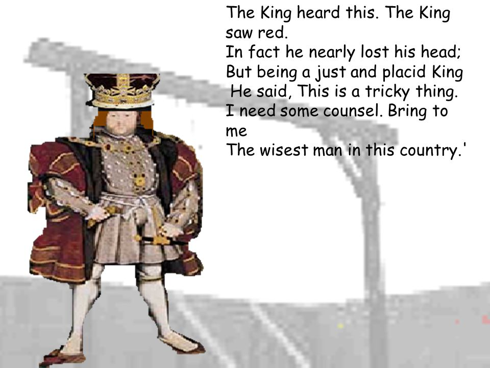 The King heard this.The King saw red.