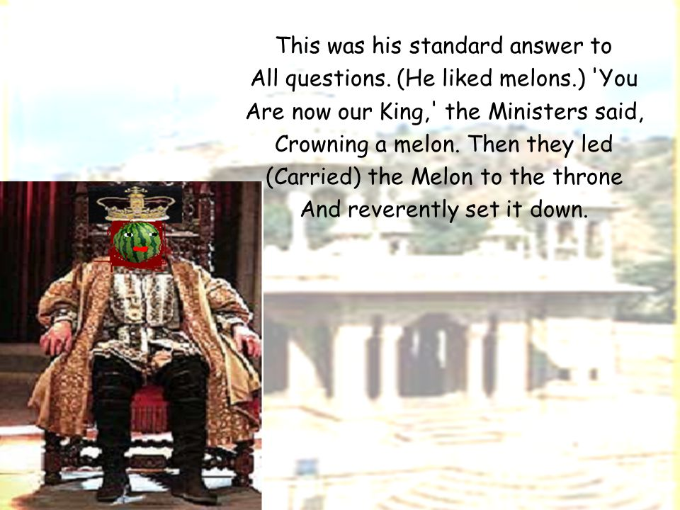 This was his standard answer to All questions. (He liked melons.) 'You Are now our King,' the Ministers said, Crowning a melon. Then they led (Carried