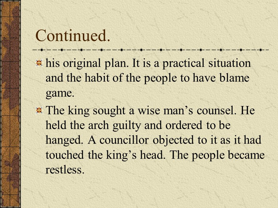 Continued. his original plan. It is a practical situation and the habit of the people to have blame game. The king sought a wise man's counsel. He hel