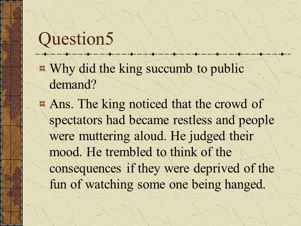 Question5 Why did the king succumb to public demand.