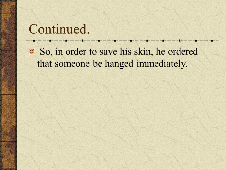 Continued. So, in order to save his skin, he ordered that someone be hanged immediately.