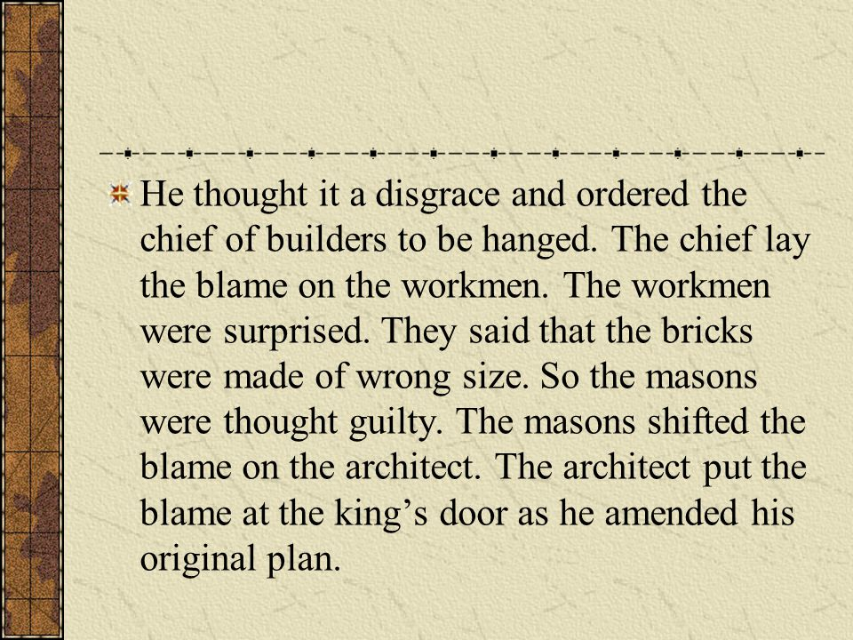 He thought it a disgrace and ordered the chief of builders to be hanged.