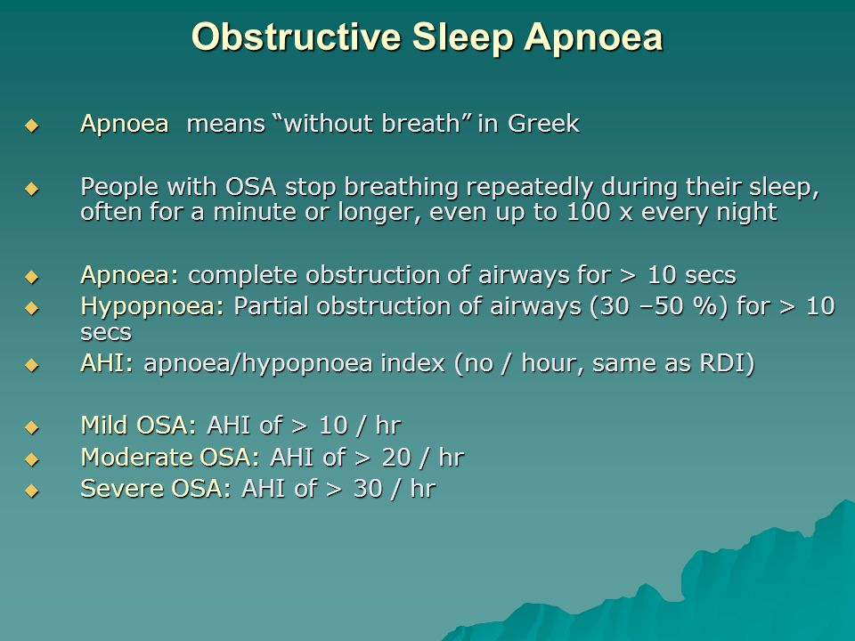 Obstructive Sleep Apnoea  Apnoea means without breath in Greek  People with OSA stop breathing repeatedly during their sleep, often for a minute or longer, even up to 100 x every night  Apnoea: complete obstruction of airways for > 10 secs  Hypopnoea: Partial obstruction of airways (30 –50 %) for > 10 secs  AHI: apnoea/hypopnoea index (no / hour, same as RDI)  Mild OSA: AHI of > 10 / hr  Moderate OSA: AHI of > 20 / hr  Severe OSA: AHI of > 30 / hr
