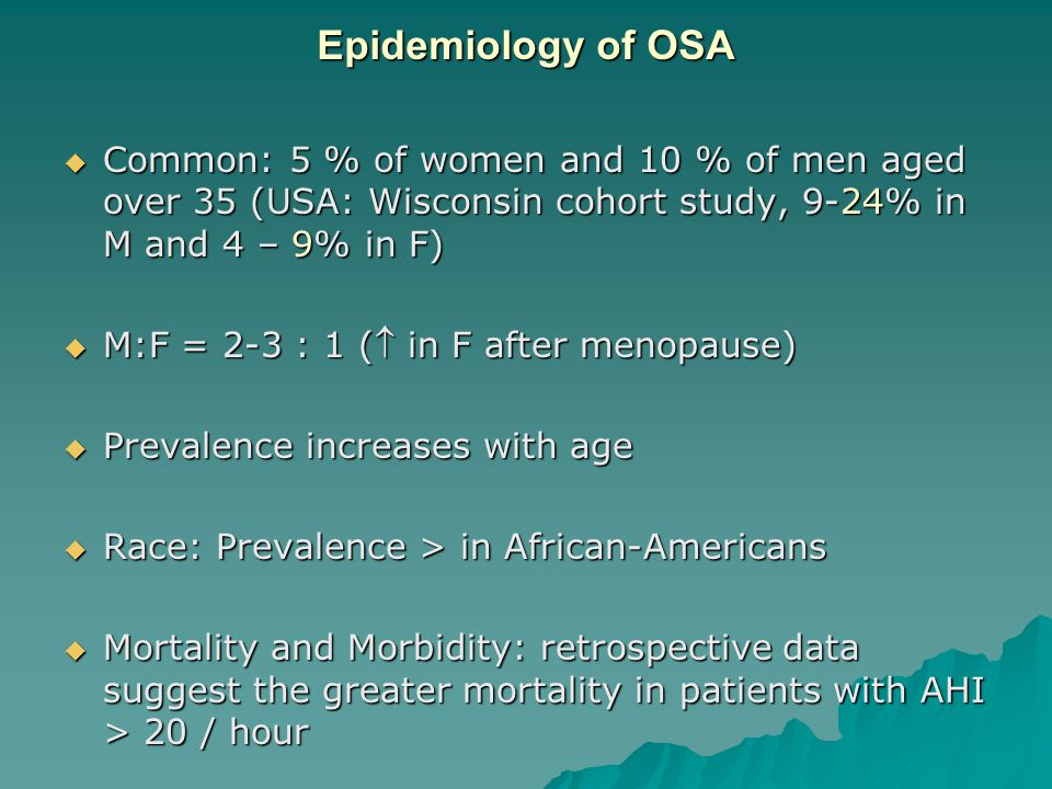 Epidemiology of OSA  Common: 5 % of women and 10 % of men aged over 35 (USA: Wisconsin cohort study, 9-24% in M and 4 – 9% in F)  M:F = 2-3 : 1 ( in F after menopause)  Prevalence increases with age  Race: Prevalence > in African-Americans  Mortality and Morbidity: retrospective data suggest the greater mortality in patients with AHI > 20 / hour