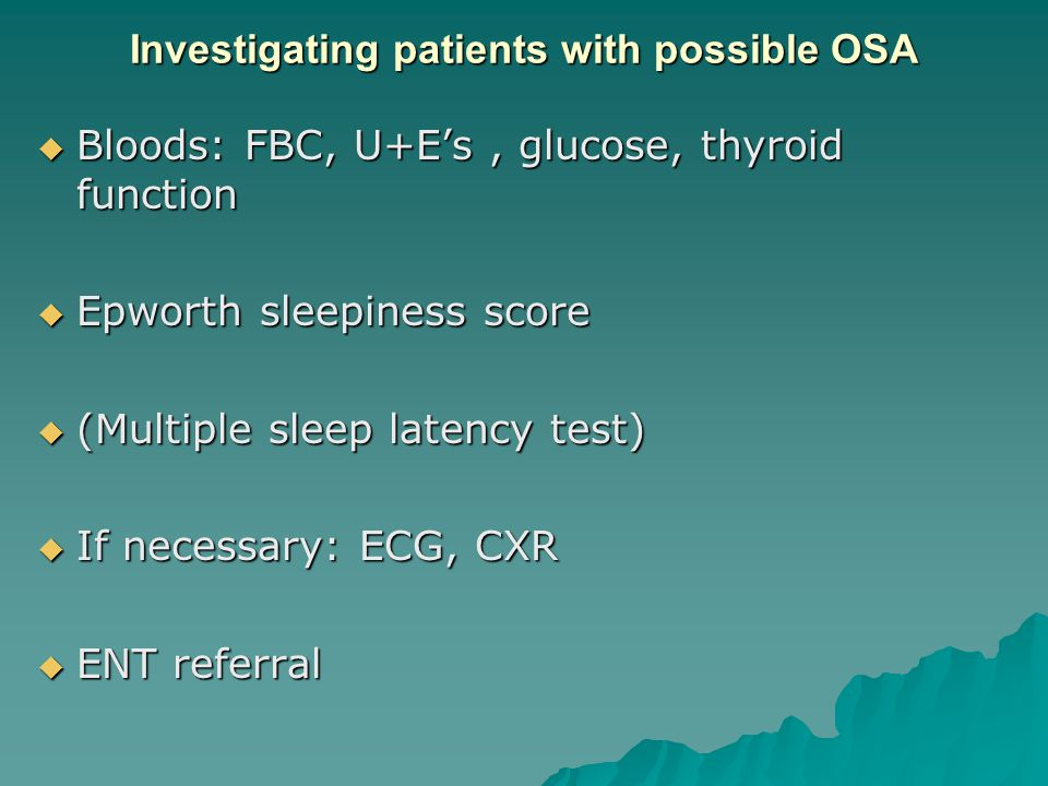 Investigating patients with possible OSA  Bloods: FBC, U+E's, glucose, thyroid function  Epworth sleepiness score  (Multiple sleep latency test)  If necessary: ECG, CXR  ENT referral