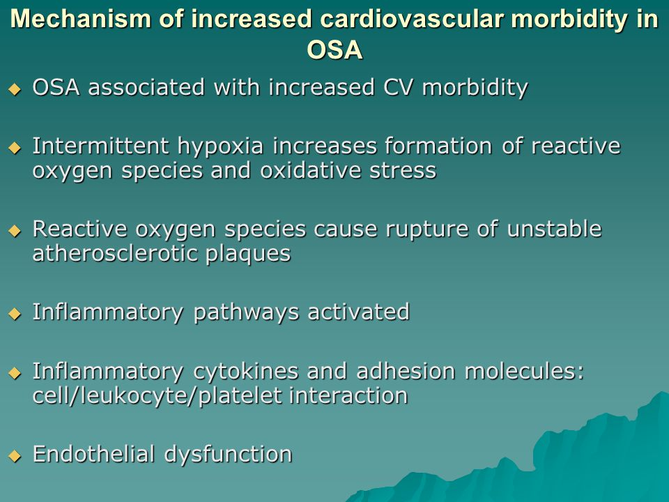 Mechanism of increased cardiovascular morbidity in OSA  OSA associated with increased CV morbidity  Intermittent hypoxia increases formation of reactive oxygen species and oxidative stress  Reactive oxygen species cause rupture of unstable atherosclerotic plaques  Inflammatory pathways activated  Inflammatory cytokines and adhesion molecules: cell/leukocyte/platelet interaction  Endothelial dysfunction