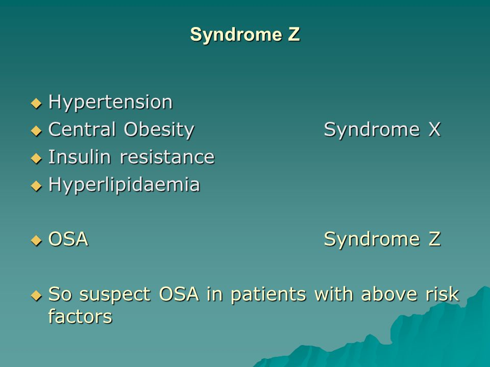 Syndrome Z  Hypertension  Central ObesitySyndrome X  Insulin resistance  Hyperlipidaemia  OSASyndrome Z  So suspect OSA in patients with above risk factors