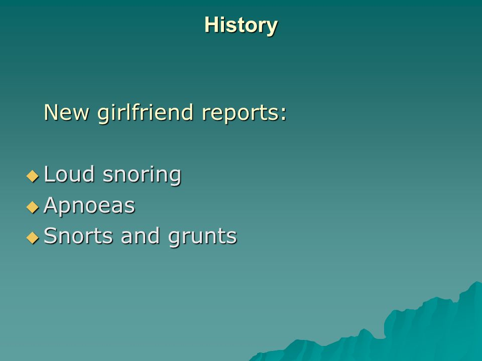History New girlfriend reports:  Loud snoring  Apnoeas  Snorts and grunts