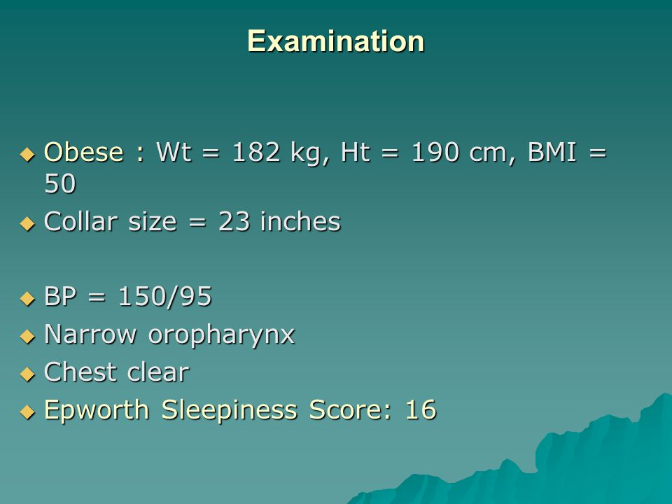 Examination  Obese : Wt = 182 kg, Ht = 190 cm, BMI = 50  Collar size = 23 inches  BP = 150/95  Narrow oropharynx  Chest clear  Epworth Sleepiness Score: 16