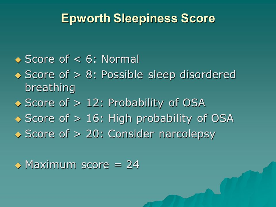 Epworth Sleepiness Score  Score of < 6: Normal  Score of > 8: Possible sleep disordered breathing  Score of > 12: Probability of OSA  Score of > 16: High probability of OSA  Score of > 20: Consider narcolepsy  Maximum score = 24
