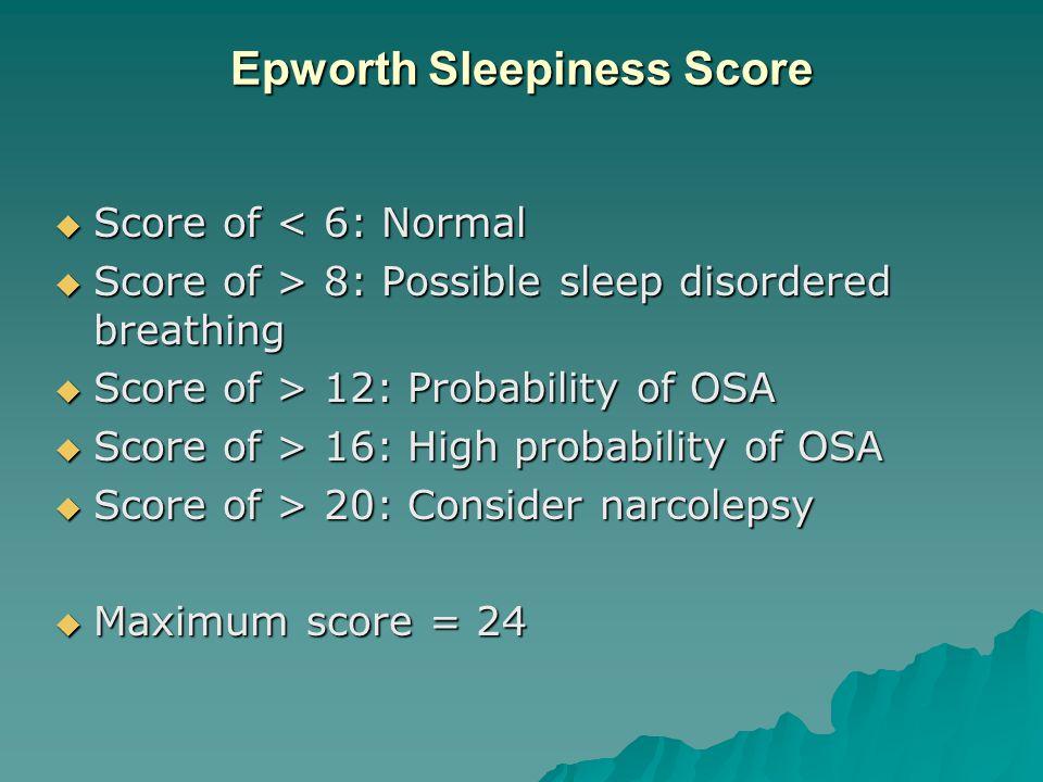 Epworth Sleepiness Score  Score of < 6: Normal  Score of > 8: Possible sleep disordered breathing  Score of > 12: Probability of OSA  Score of > 16: High probability of OSA  Score of > 20: Consider narcolepsy  Maximum score = 24