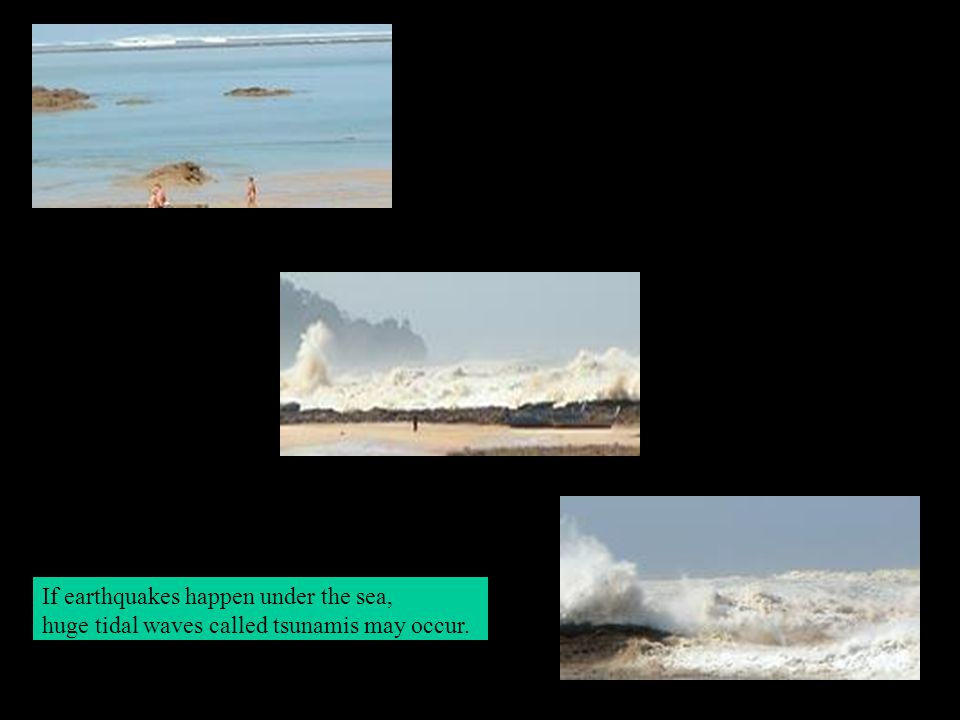 If earthquakes happen under the sea, huge tidal waves called tsunamis may occur.