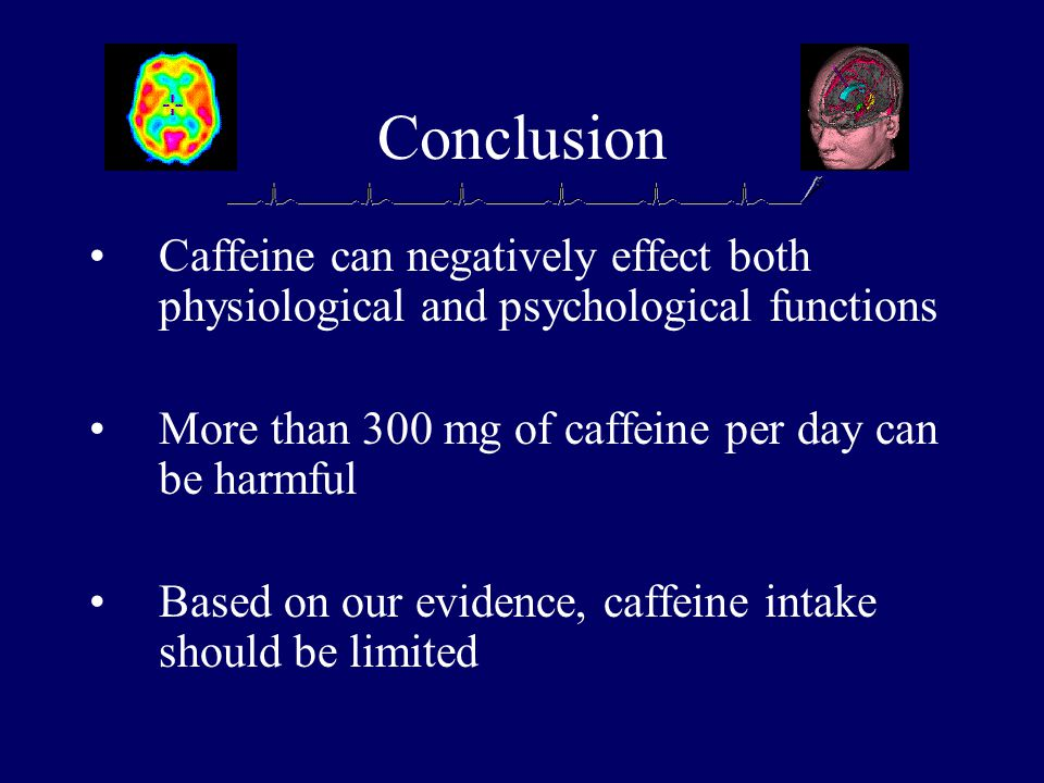 Conclusion Caffeine can negatively effect both physiological and psychological functions More than 300 mg of caffeine per day can be harmful Based on our evidence, caffeine intake should be limited