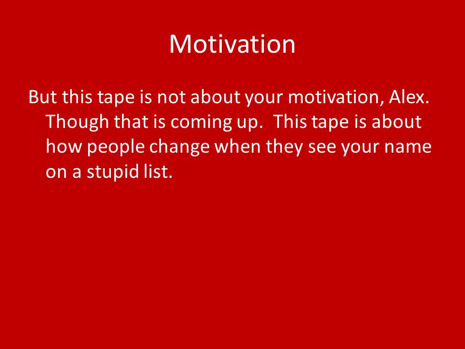 Motivation But this tape is not about your motivation, Alex.