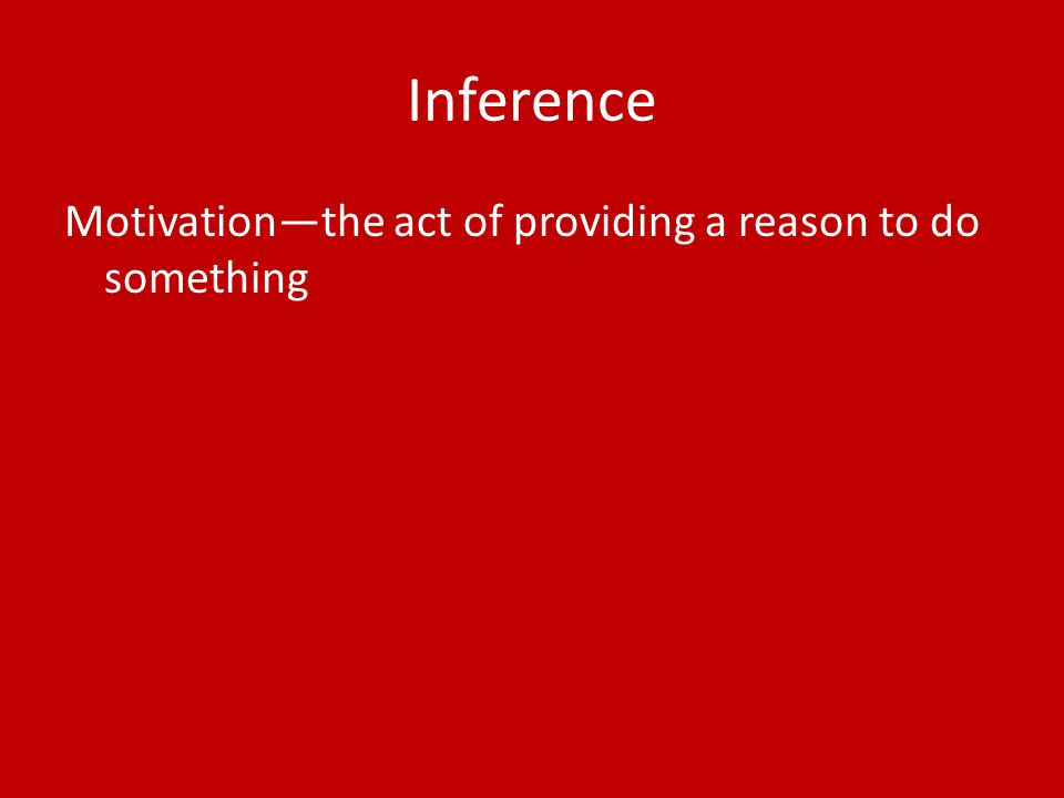 Inference Motivation—the act of providing a reason to do something