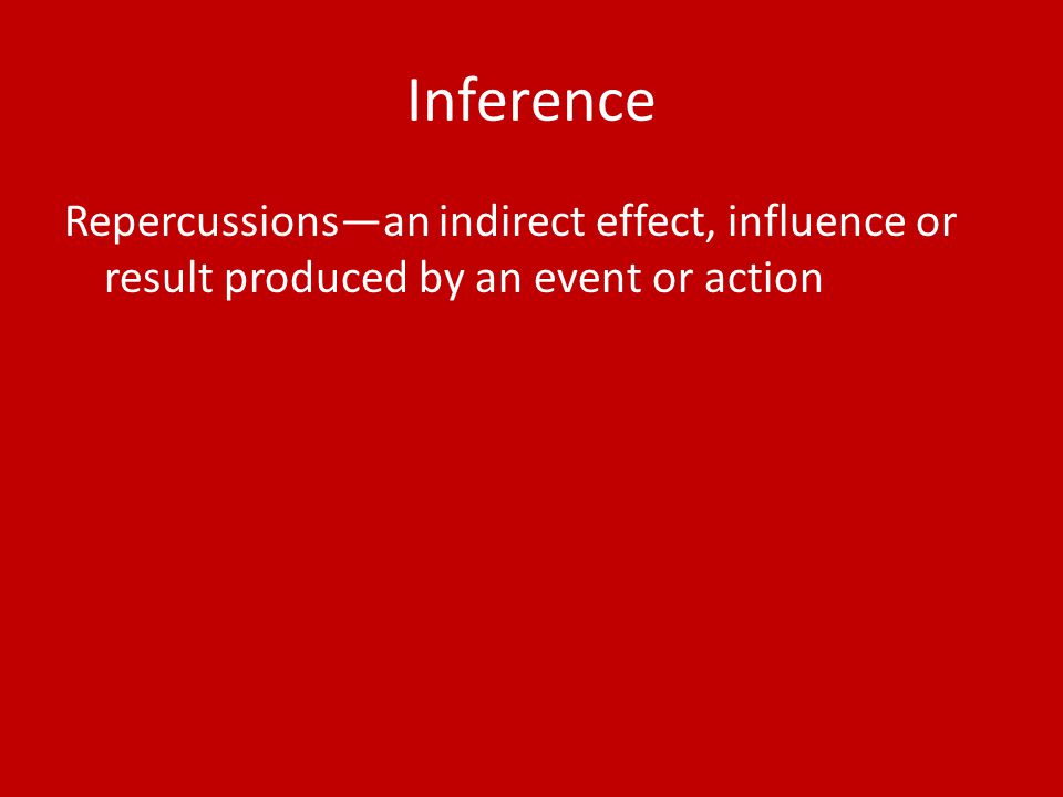 Inference Repercussions—an indirect effect, influence or result produced by an event or action