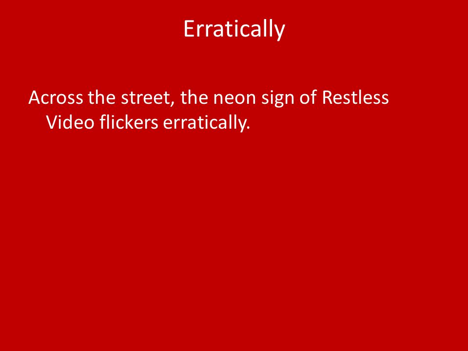 Erratically Across the street, the neon sign of Restless Video flickers erratically.