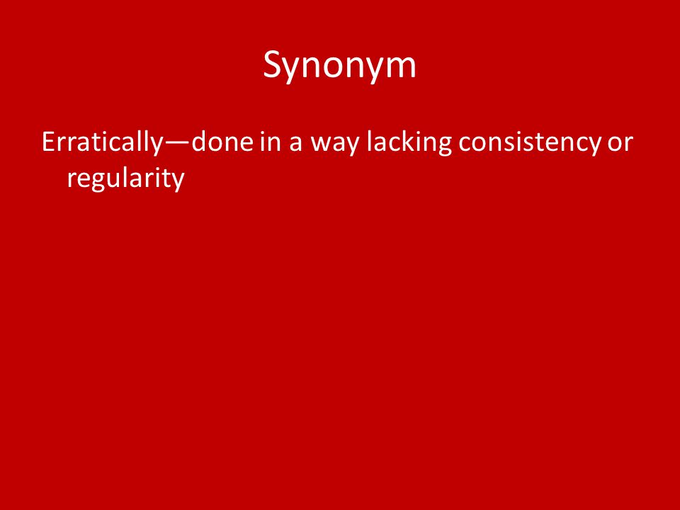 Synonym Erratically—done in a way lacking consistency or regularity