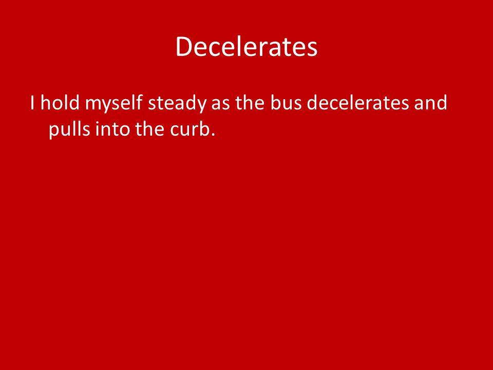 Decelerates I hold myself steady as the bus decelerates and pulls into the curb.