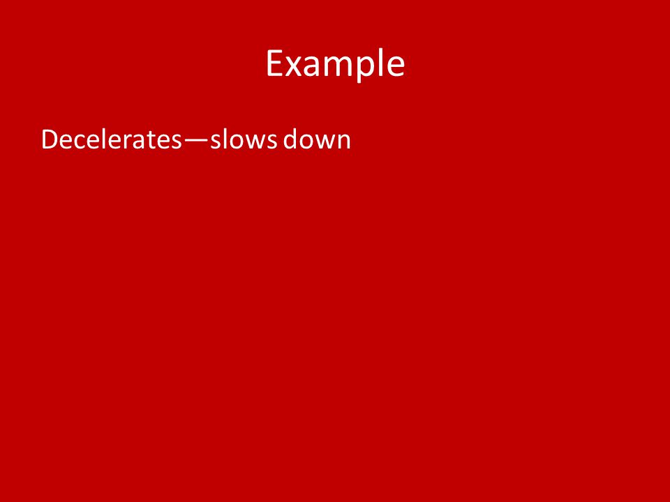 Example Decelerates—slows down