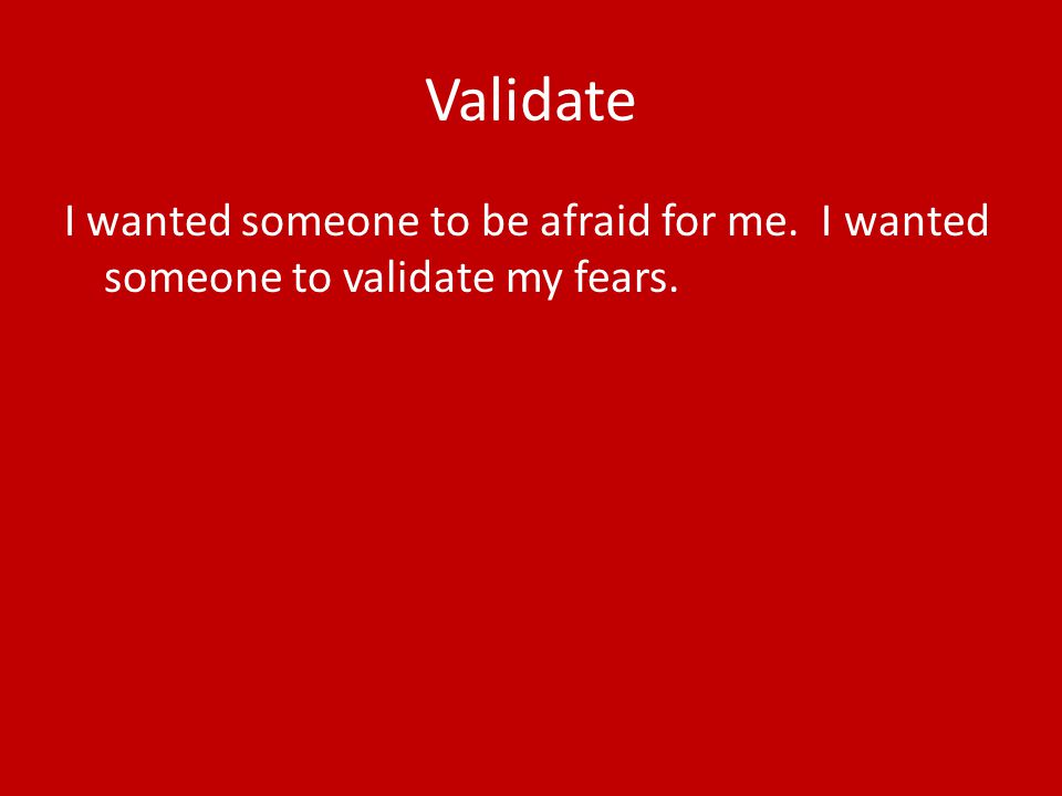 Validate I wanted someone to be afraid for me. I wanted someone to validate my fears.